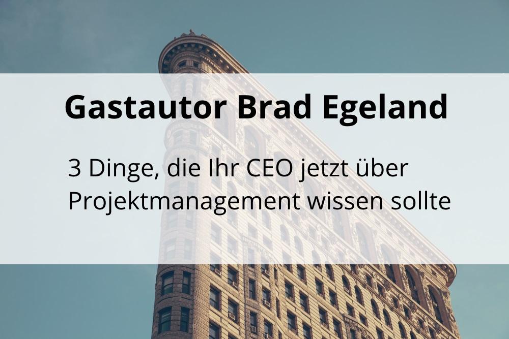 Brad Egeland: 3 Dinge, die Ihr CEO jetzt über Projektmanagement wissen sollte