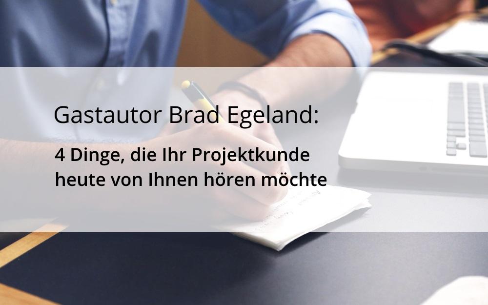 Gastautor Brad Egeland: 4 Dinge, die Ihr Projektkunde heute von Ihnen hören möchte