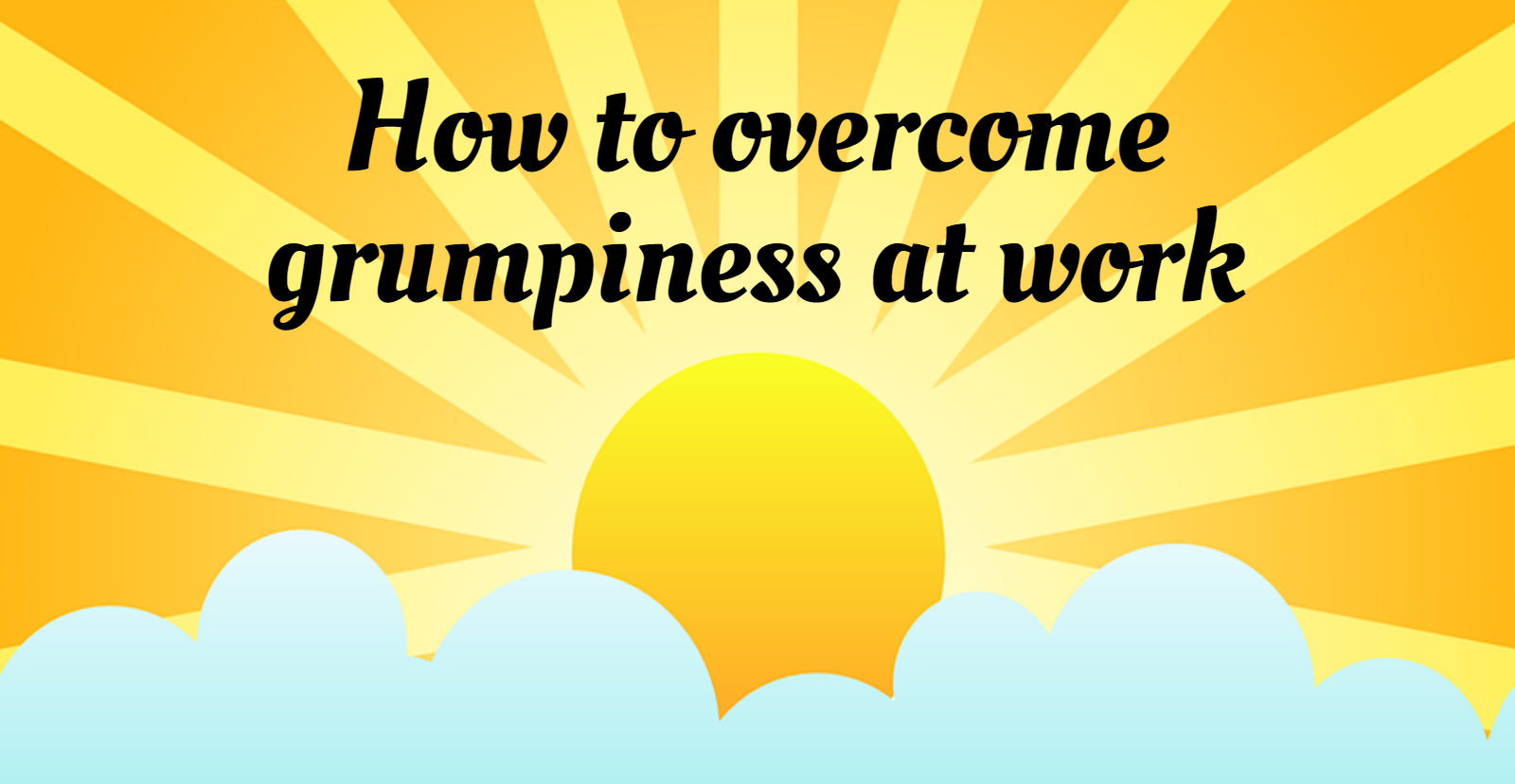 How to overcome grumpiness at work