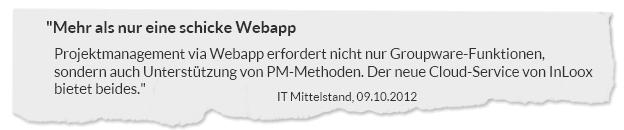 """""""Mehr als nur eine schicke Webapp. Projektmanagement via Webapp erfordert nicht nur Groupware-Funktionen, sondern auch Unterstützung von PM-Methoden. Der neue Cloud-Service von InLoox bietet beides."""" IT Mittelstand, 09.10.2012"""