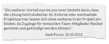 """""""Ein weiterer Vorteil von InLoox now! besteht darin, dass die Lösung hoch skalierbar ist. Externe oder wechselnde Projektpartner lassen sich ohne weiteres in ein Projekt einbinden, da Zugänge für temporäre Team-Mitglieder flexibel gemietet und gekündigt werden können."""" SaaS-Forum, 10.10.2012"""